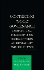 Contesting 'Good' Governance - Crosscultural Perspectives on Representation, Accountability and Public Space ebook by Eva Poluha,Mona Rosendahl