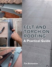Felt and Torch on Roofing - A Practical Guide ebook by Tim Richardson