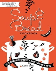 Soup and Bread Cookbook - Building Community One Pot at a Time ebook by Martha Bayne