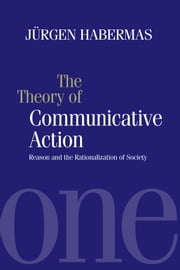 The Theory of Communicative Action - Reason and the Rationalization of Society, Volume 1 ebook by Jürgen Habermas