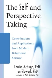 The Self and Perspective Taking - Contributions and Applications from Modern Behavioral Science ebook by Louise McHugh, PhD,Ian Stewart, PhD