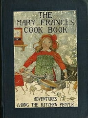 The Mary Frances Cook Book or Adventures Among the Kitchen People (Illustrated) ebook by Fryer,Jane Eayre