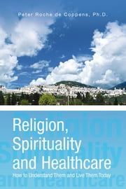 Religion, Spirituality and Healthcare ebook by Ph.D. Peter Roche de Coppens