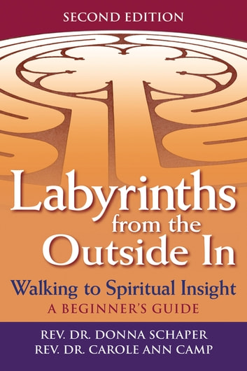 Labyrinths from the Outside In, 2nd Edition - Walking to Spiritual Insight—A Beginner's Guide ebook by Rev. Dr. Donna Schaper,Rev. Dr. Carole Ann Camp