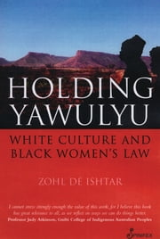Holding Yawulyu - White Culture and Black Women's Law ebook by Zohl de Ishtar
