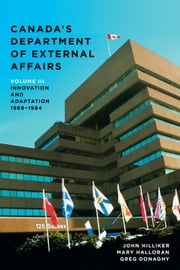 Canada's Department of External Affairs, Volume 3 - Innovation and Adaptation, 1968–1984 ebook by John Hilliker,Mary Halloran,Greg Donaghy