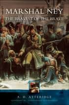 Marshal Ney - The Bravest of the Brave ebook by A. H. Atteridge, Christopher Summerville