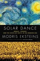 Solar Dance - Genius, Forgery and the Crisis of Truth in the Modern Age eBook by Modris Eksteins
