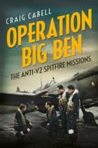 Operation Big Ben: The Anti-V2 Spitfire Missions ebook by Craig Cabell