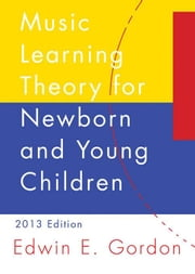 Music Learning Theory for Newborn and Young Children ebook by Gordon, Edwin E.