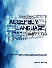 Assembly Language:Simple, Short, And Straightforward Way Of Learning Assembly Programming ebook by Sherwyn Allibang