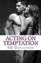 Acting on Temptation - The Temptation Series, #2 ebook by SM Donaldson