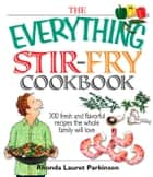 The Everything Stir-Fry Cookbook - 300 Fresh and Flavorful Recipes the Whole Family Will Love ebook by Rhonda Lauret Parkinson