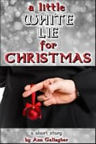 A Little White Lie For Christmas ebook by Ann Gallagher