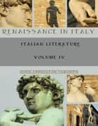 Renaissance in Italy : Italian Literature, Volume IV (Illustrated) ebook by John Addington Symonds