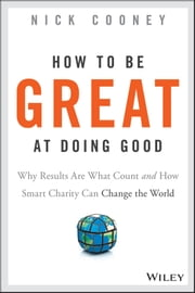 How To Be Great At Doing Good - Why Results Are What Count and How Smart Charity Can Change the World ebook by Nick Cooney