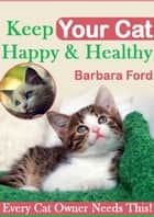 Keep Your Cat Happy And Healthy ebook by Barbara Ford