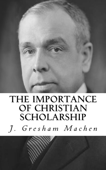 The Importance of Christian Scholarship ebook by J. Gresham Machen