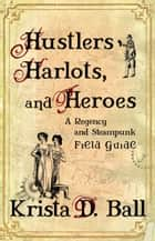 Hustlers, Harlots, and Heroes - A Regency and Steampunk Field Guide ebook by Krista D. Ball