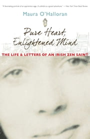 Pure Heart, Enlightened Mind - The Life and Letters of an Irish Zen Saint ebook by Maura O'Halloran,Ruth O'Halloran,Beth O'Halloran
