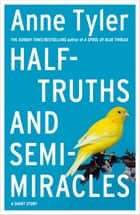 Half-truths and Semi-miracles - A Short Story ebook by Anne Tyler