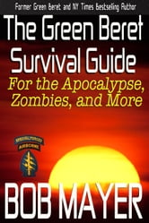 The Green Beret Survival Guide - for the Apocalypse, Zombies, and More ebook by Bob Mayer