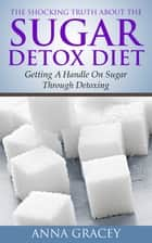 The Shocking Truth About The Sugar Detox Diet ebook by Anna Gracey