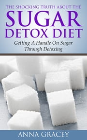 The Shocking Truth About The Sugar Detox Diet - Getting A Handle On Sugar Through Detoxing ebook by Anna Gracey