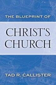 The Blueprint of Christ's Church ebook by Callister,Tad R.