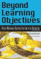 Beyond Learning Objectives - Develop Measurable Objectives That Link to The Bottom Line ebook by Jack J. Phillips, Patricia Pulliam Phillips