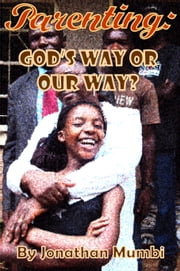Parenting: God's Way Or Our Way? ebook by Jonathan Mumbi