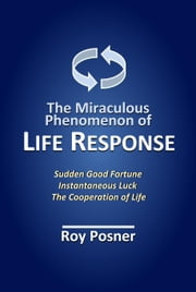 The Miraculous Phenomenon of LIFE RESPONSE - How Changes in Consciousness Instantly Attract Good Fortune ebook by Roy Posner