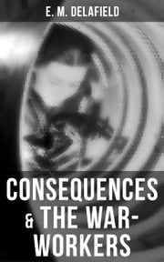 Consequences & The War-Workers - Two Novels From the Renowned Author of The Diary of a Provincial Lady, Thank Heaven Fasting, Faster! Faster! & The Way Things Are eBook by E. M. Delafield