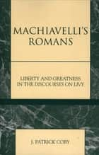 Machiavelli's Romans ebook by Patrick J. Coby