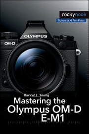 Mastering the Olympus OM-D E-M1 ebook by Darrell Young