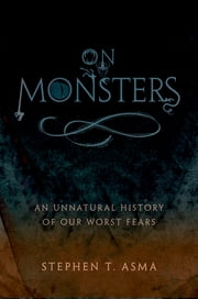 On Monsters - An Unnatural History of Our Worst Fears ebook by Stephen T. Asma