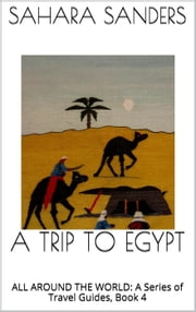 A TRIP TO EGYPT - ALL AROUND THE WORLD: A Series of Travel Guides,, #4 ebook by Sahara S. Sanders