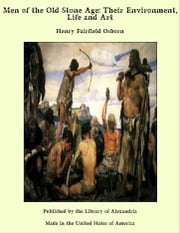 Men of the Old Stone Age: Their Environment, Life and Art ebook by Henry Fairfield Osborn