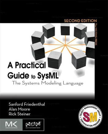 A Practical Guide to SysML - The Systems Modeling Language ebook by Sanford Friedenthal,Alan Moore,Rick Steiner
