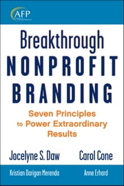 Breakthrough Nonprofit Branding - Seven Principles to Power Extraordinary Results ebook by Jocelyne Daw,Carol Cone