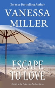 Escape to Love (Book 5-Praise Him Anyhow Series) ebook by Vanessa Miller