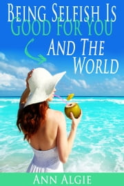 Being Selfish is Good for You: and the World! ebook by Ann Algie