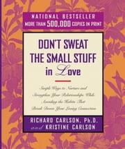 Don't Sweat the Small Stuff in Love - Simple Ways to Nurture and Strengthen Your Relationships While Avoiding the Habits That Break Down Your Loving Connection ebook by Richard Carlson