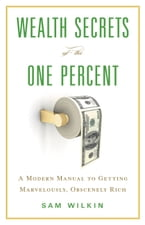 Wealth Secrets of the One Percent, A Modern Manual to Getting Marvelously, Obscenely Rich