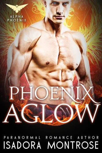 Phoenix Aglow - Alpha Phoenix, #1 ebook by Isadora Montrose