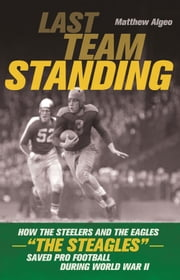 "Last Team Standing - How the Steelers and the Eagles-""The Steagles""-Saved Pro Football During World War II ebook by Matthew Algeo"