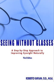 Seeing Without Glasses: A Step-By-Step Approach To Improving Eyesight Naturally Third Edition ebook by Kaplan,Roberto