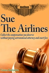 Sue the Airline: A Guide to Filing Airline Complaints. Collect the Compensation You Deserve Without Paying Astronomical Attorney & Court Fees ebook by Green Initiatives