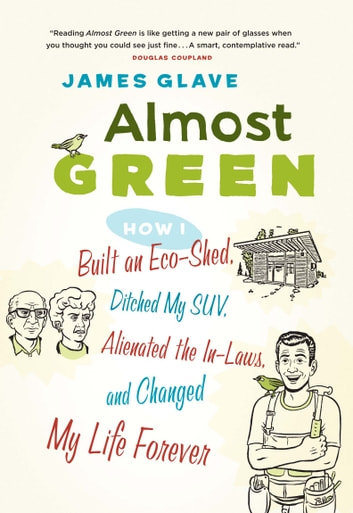 Almost Green - How I Built an Eco-Shed, Ditched My SUV, Alienated the In-Laws, and ebook by James Glave