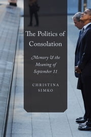 The Politics of Consolation: Memory and the Meaning of September 11 ebook by Christina Simko